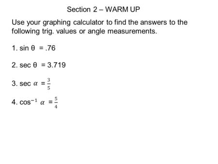 Section 2 – WARM UP Use your graphing calculator to find the answers to the following trig. values or angle measurements. 1. sin θ =.76 2. sec θ = 3.719.