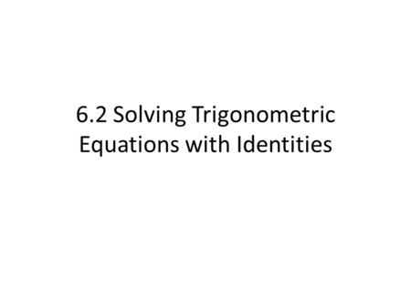 6.2 Solving Trigonometric Equations with Identities.