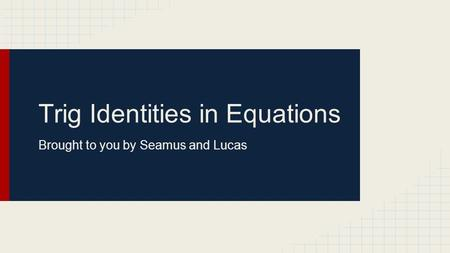 Trig Identities in Equations Brought to you by Seamus and Lucas.