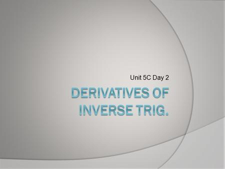 Unit 5C Day 2. Do Now  Let y = arccosu. Then u = ______.  Use this to derive dy / dx [arccosu].
