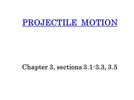 PROJECTILE MOTION Chapter 3, sections 3.1-3.3, 3.5.