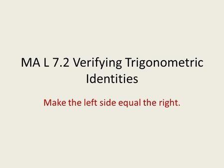MA L 7.2 Verifying Trigonometric Identities Make the left side equal the right.