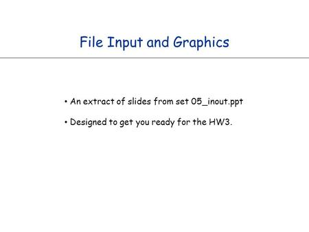 File Input and Graphics An extract of slides from set 05_inout.ppt Designed to get you ready for the HW3.