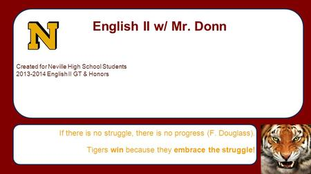 English II w/ Mr. Donn If there is no struggle, there is no progress (F. Douglass). Tigers win because they embrace the struggle! Created for Neville High.