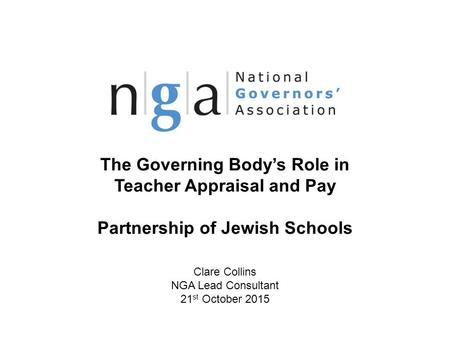 The Governing Body's Role in Teacher Appraisal and Pay Partnership of Jewish Schools Clare Collins NGA Lead Consultant 21 st October 2015 © NGA 2013 1.