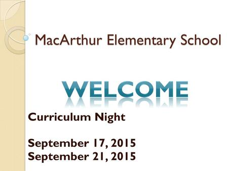 MacArthur Elementary School Curriculum Night September 17, 2015 September 21, 2015.