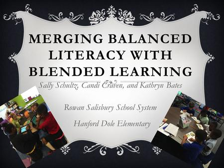 MERGING BALANCED LITERACY WITH BLENDED LEARNING Sally Schultz, Candi Craven, and Kathryn Bates Rowan Salisbury School System Hanford Dole Elementary.