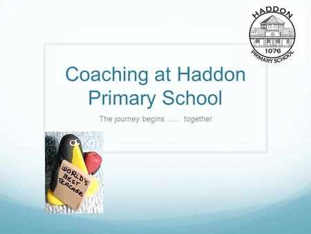 Coaching at Haddon Primary School The journey begins..… together.