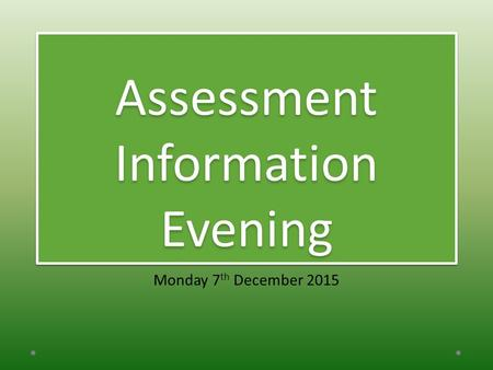 Assessment Information Evening Monday 7 th December 2015.
