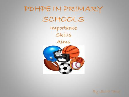 PDHPE IN PRIMARY SCHOOLS Importance Skills Aims By :Sidra Tariq.