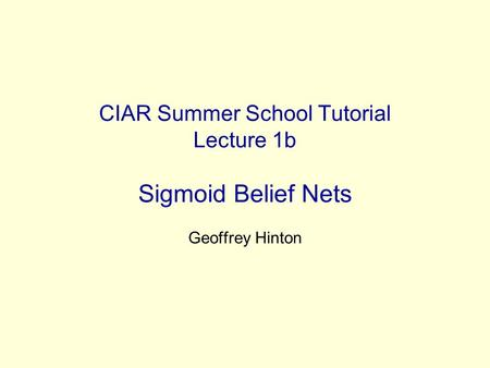 CIAR Summer School Tutorial Lecture 1b Sigmoid Belief Nets Geoffrey Hinton.
