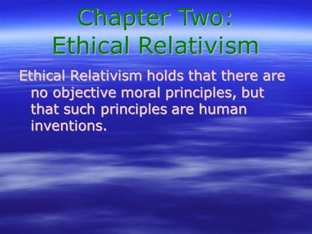 Chapter Two: Ethical Relativism Ethical Relativism holds that there are no objective moral principles, but that such principles are human inventions.