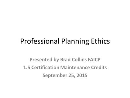Professional Planning Ethics Presented by Brad Collins FAICP 1.5 Certification Maintenance Credits September 25, 2015.