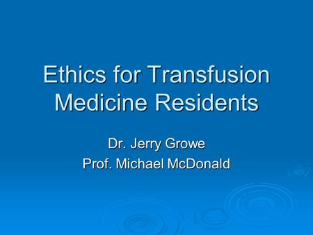 Ethics for Transfusion Medicine Residents Dr. Jerry Growe Prof. Michael McDonald.