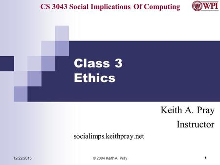 CS 3043 Social Implications Of Computing 12/22/2015© 2004 Keith A. Pray 1 Class 3 Ethics Keith A. Pray Instructor socialimps.keithpray.net.