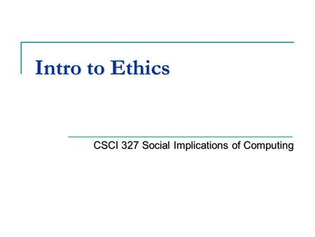 Intro to Ethics CSCI 327 Social Implications of Computing.
