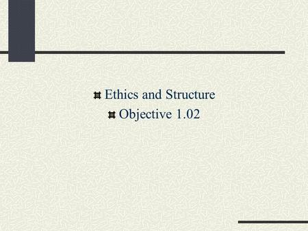 Ethics and Structure Objective 1.02. Ethics Ethics: deciding what is a right or wrong action in a reasoned, impartial manner Morality: involves the values.