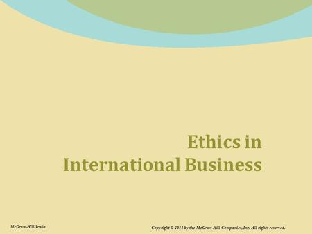 Ethics in International Business Copyright © 2011 by the McGraw-Hill Companies, Inc. All rights reserved. McGraw-Hill/Irwin.