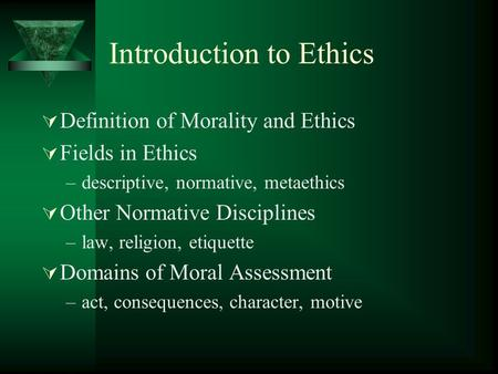 Introduction to Ethics  Definition of Morality and Ethics  Fields in Ethics –descriptive, normative, metaethics  Other Normative Disciplines –law, religion,