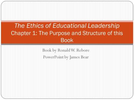 Book by Ronald W. Rebore PowerPoint by James Bear The Ethics of Educational Leadership Chapter 1: The Purpose and Structure of this Book.