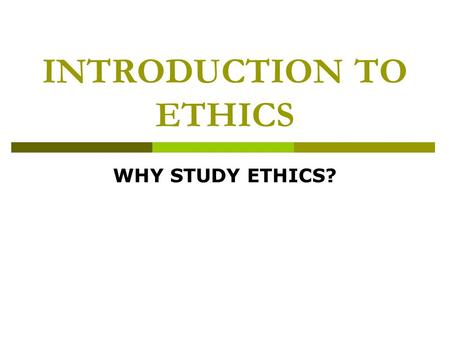 "INTRODUCTION TO ETHICS WHY STUDY ETHICS?. ""Flowing beneath every human action is the current of ethical significance."" The very same questions that have."