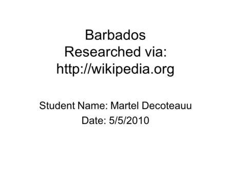 Barbados Researched via:  Student Name: Martel Decoteauu Date: 5/5/2010.