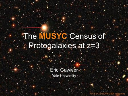 Eric Gawiser Yale University The MUSYC Census of Protogalaxies at z=3 MUSYC E-HDFS UBR composite.