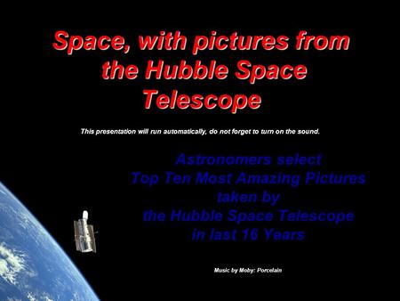 Space, with pictures from the Hubble Space Telescope This presentation will run automatically, do not forget to turn on the sound. Astronomers select.