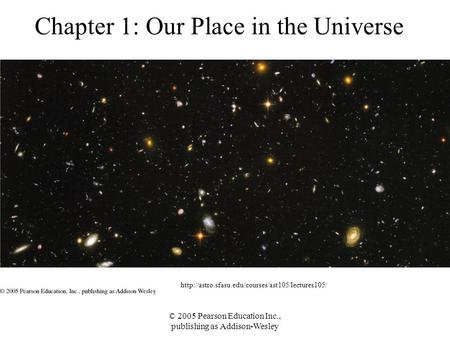 © 2005 Pearson Education Inc., publishing as Addison-Wesley Chapter 1: Our Place in the Universe