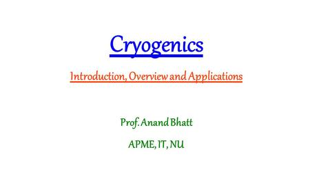 <strong>Cryogenics</strong> Introduction, Overview and Applications Prof. Anand Bhatt APME, IT, NU.