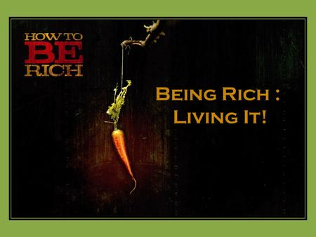 Being Rich : Living It!.