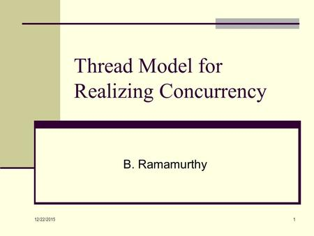 12/22/2015 1 Thread Model for Realizing Concurrency B. Ramamurthy.