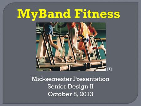 Mid-semester Presentation Senior Design II October 8, 2013 MyBand Fitness [1]