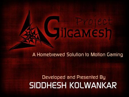 A Homebrewed Solution to Motion Gaming Developed and Presented By SIDDHESH KOLWANKAR.