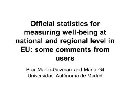 Official statistics for measuring well-being at national and regional level in EU: some comments from users Pilar Martin-Guzman and María Gil Universidad.
