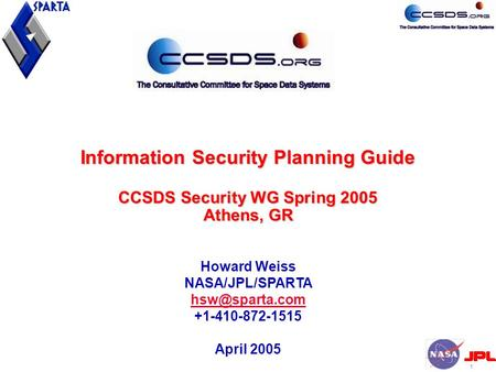 1 Information Security Planning Guide CCSDS Security WG Spring 2005 Athens, GR Howard Weiss NASA/JPL/SPARTA +1-410-872-1515 April 2005.