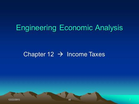 12/22/2015rd1 Engineering Economic Analysis Chapter 12  Income Taxes.
