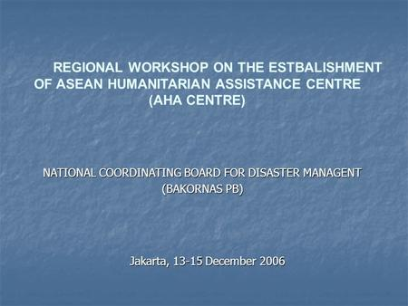 REGIONAL WORKSHOP ON THE ESTBALISHMENT OF ASEAN HUMANITARIAN ASSISTANCE CENTRE (AHA CENTRE) Jakarta, 13-15 December 2006 NATIONAL COORDINATING BOARD FOR.