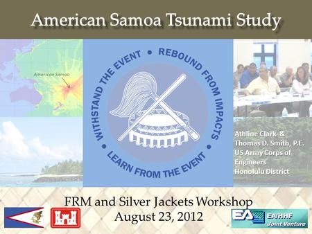FRM and Silver Jackets Workshop August 23, 2012 EA/HHF Joint Venture American Samoa Athline Clark & Thomas D. Smith, P.E. US Army Corps of Engineers Honolulu.