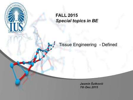 Tissue Engineering - Defined FALL 2015 Special topics in BE Jasmin Šutković 7th Dec.2015.