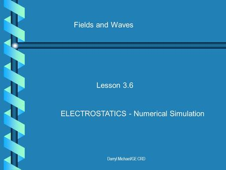 Darryl Michael/GE CRD Fields and Waves Lesson 3.6 ELECTROSTATICS - Numerical Simulation.