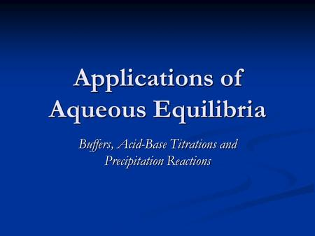 Applications of Aqueous Equilibria Buffers, <strong>Acid</strong>-<strong>Base</strong> <strong>Titrations</strong> and Precipitation Reactions.
