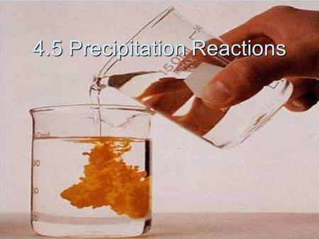 4.5 Precipitation Reactions. Precipitation Reactions  When 2 solutions are mixed and an insoluble substance forms  Precipitate- this insoluble substance.