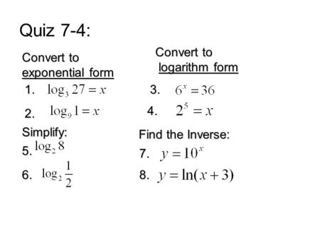 Quiz 7-4: Convert to exponential form 1. 2. Convert to logarithm form logarithm form 3. 4. 5. 6. Simplify: Find the Inverse: 7. 8.