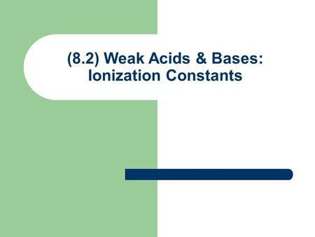 (8.2) Weak Acids & Bases: Ionization Constants. Percent Ionization for Weak Acids Most weak acids ionize < 50% Percent ionization (p) General Weak Acid: