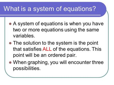 What is a system of equations? A system of equations is when you have two or more equations using the same variables. The solution to the system is the.