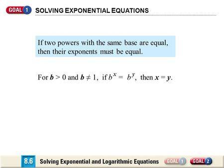 For b > 0 and b ≠ 1, if b x = b y, then x = y. S OLVING E XPONENTIAL E QUATIONS If two powers with the same base are equal, then their exponents must be.