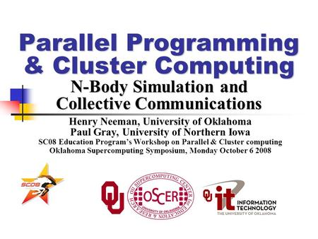 Parallel Programming & Cluster Computing N-Body Simulation and Collective Communications Henry Neeman, University of Oklahoma Paul Gray, University of.