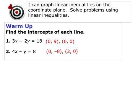 Warm Up Find the intercepts of each line. 1. 3x + 2y = 18 2. 4x – y = 8 (0, 9), (6, 0) (0, –8), (2, 0) I can graph linear inequalities on the coordinate.