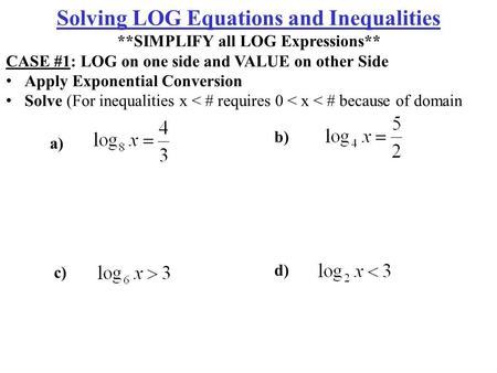 A) b) c) d) Solving LOG Equations and Inequalities **SIMPLIFY all LOG Expressions** CASE #1: LOG on one side and VALUE on other Side Apply Exponential.